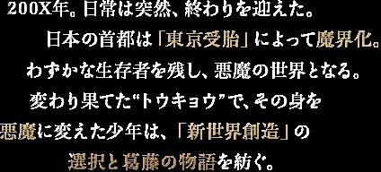 """200X年。日常は突然、終わりを迎えた。日本の首都は「東京受胎」によって魔界化。わずかな生存者を残し、悪魔の世界となる。変わり果てた""""トウキョウ""""で、その身を悪魔に変えた少年は、「新世界創造」の選択と葛藤の物語を紡ぐ。"""